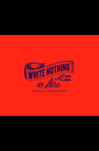 Write Nothing in Here: a Sketch and Doodle Book