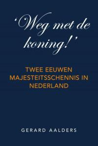 \'Weg met de koning!\' Twee eeuwen majesteitsschennis in Nederland